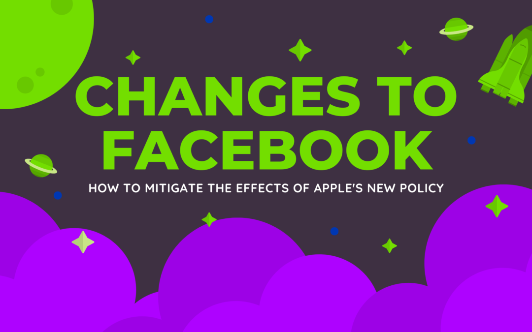 How To Mitigate The Effects of Apple's New Policy: Changes To Facebook Ads
